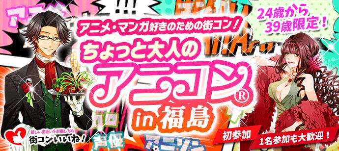 アニメ好きの街コン「大人のアニコン福島」