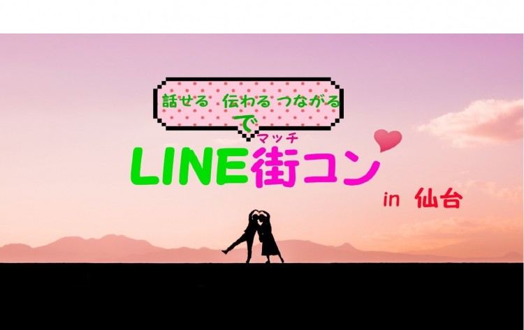 LINE街コンin仙台~あなたの気持ちをLINEで伝えよう~