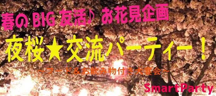 【夜桜☆お花見飲み会】BIGお花見交流パーティー