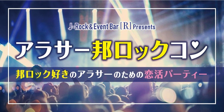 第1回 【アラサー邦ロックコン】邦ロック好きのための恋活パーティー☆