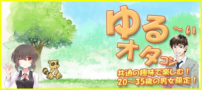 『ゆる~く』アニメや漫画が好きなゆるオタさん集合!共通の趣味で会話も弾む、楽しい、盛上がる!!in名古屋