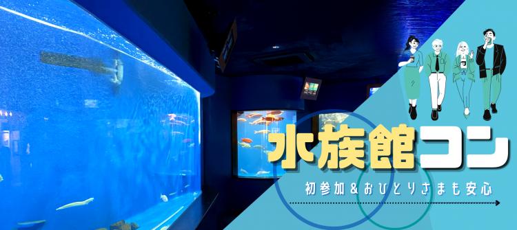 【水族館コン×年の差♪】癒しの空間で特別なひと時を★3か月以内に恋人が欲しい人限定コン!@名古屋
