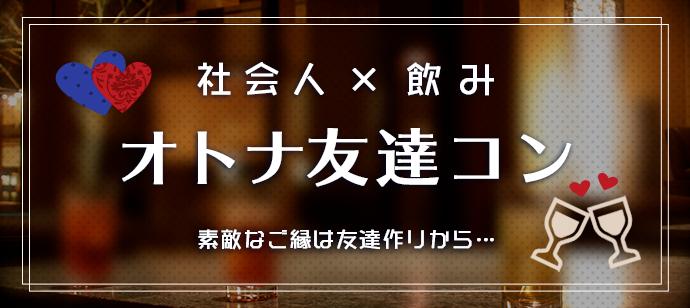 第189回 オトナ友達コン| ~初参加大歓迎~ただいま女性1000円早割中